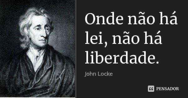 Onde não há lei, não há liberdade.... Frase de John Locke.