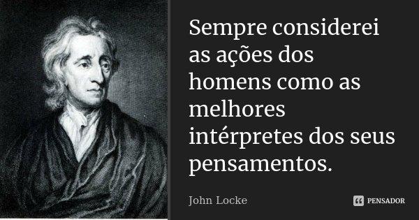 Sempre considerei as ações dos homens como as melhores intérpretes dos seus pensamentos.... Frase de John Locke.