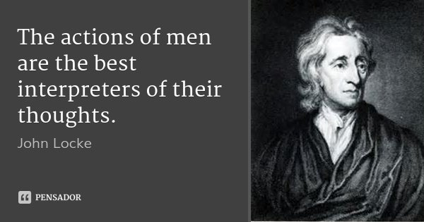 The actions of men are the best interpreters of their thoughts.... Frase de John Locke.