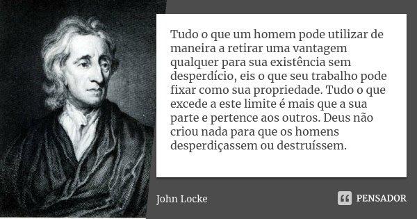 Tudo o que um homem pode utilizar de maneira a retirar uma vantagem qualquer para sua existência sem desperdício, eis o que seu trabalho pode fixar como sua pro... Frase de John Locke.