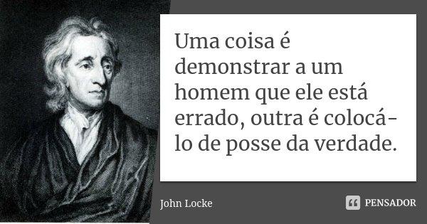 Uma coisa é demonstrar a um homem que ele está errado, outra é colocá-lo de posse da verdade.... Frase de John Locke.