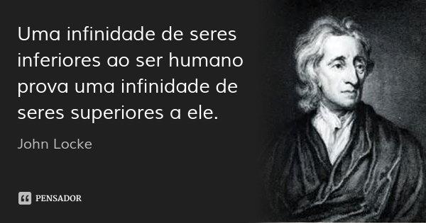 Uma infinidade de seres inferiores ao ser humano prova uma infinidade de seres superiores a ele.... Frase de John Locke.