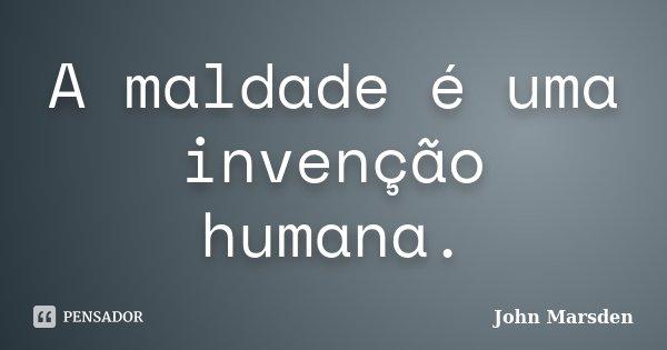 A maldade é uma invenção humana.... Frase de John Marsden.