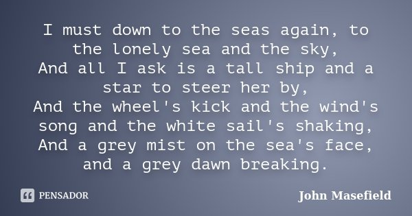 I must down to the seas again, to the lonely sea and the sky, And all I ask is a tall ship and a star to steer her by, And the wheel's kick and the wind's song ... Frase de John Masefield.