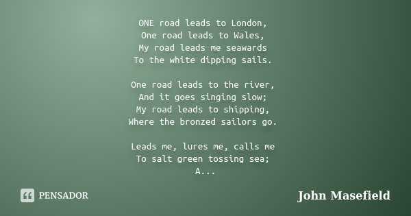 ONE road leads to London, One road leads to Wales, My road leads me seawards To the white dipping sails. One road leads to the river, And it goes singing slow; ... Frase de John Masefield.