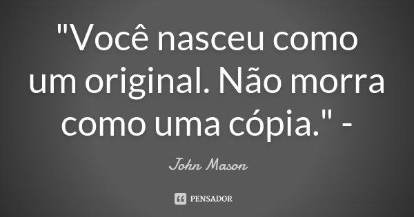 """""""Você nasceu como um original. Não morra como uma cópia."""" -... Frase de - John Mason."""