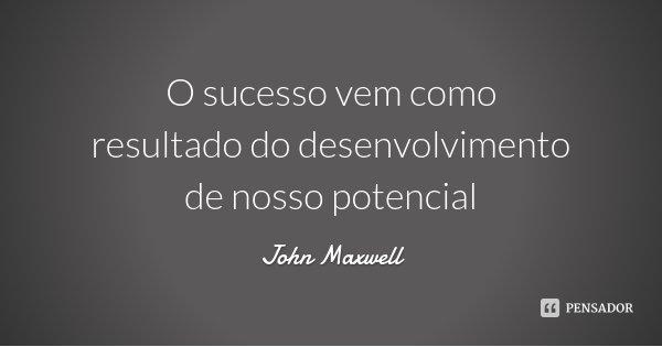 O sucesso vem como resultado do desenvolvimento de nosso potencial... Frase de John Maxwell.