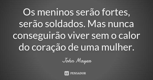 Os meninos serão fortes, serão soldados. Mas nunca conseguirão viver sem o calor do coração de uma mulher.... Frase de John Mayer.