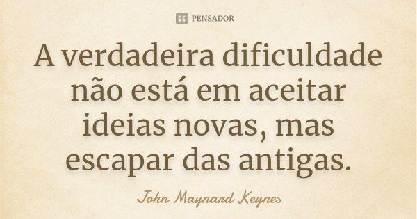 A verdadeira dificuldade não está em aceitar idéias novas, mas escapar das antigas.... Frase de John Maynard Keynes.