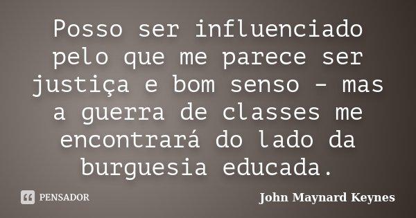 Posso ser influenciado pelo que me parece ser justiça e bom senso – mas a guerra de classes me encontrará do lado da burguesia educada.... Frase de John Maynard Keynes.