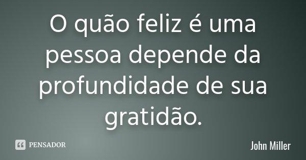 O quão feliz é uma pessoa depende da profundidade de sua gratidão.... Frase de John Miller.