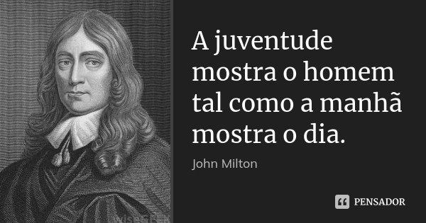 A juventude mostra o homem tal como a manhã mostra o dia.... Frase de John Milton.