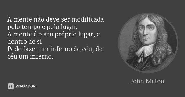 A mente não deve ser modificada pelo tempo e pelo lugar. / A mente é o seu próprio lugar, e dentro de si / Pode fazer um inferno do céu, do céu um inferno.... Frase de John Milton.