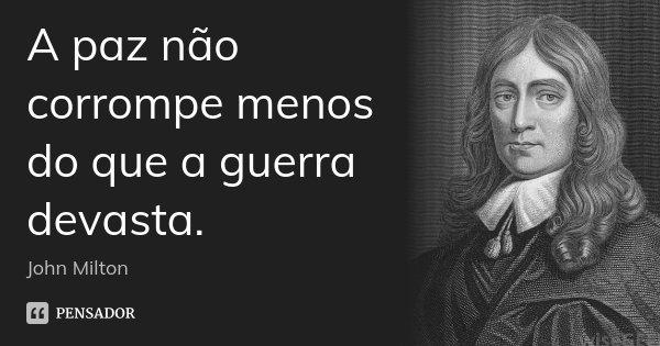 A paz não corrompe menos do que a guerra devasta.... Frase de John Milton.