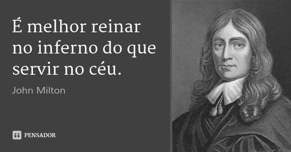 É melhor reinar no inferno do que servir no céu.... Frase de John Milton.