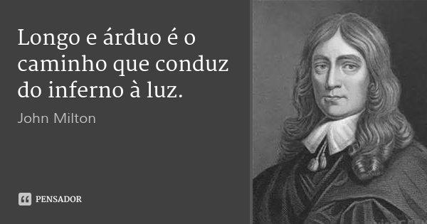 Longo e árduo é o caminho que conduz do inferno à luz.... Frase de John Milton.