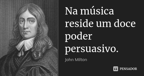 Na música reside um doce poder persuasivo.... Frase de John Milton.