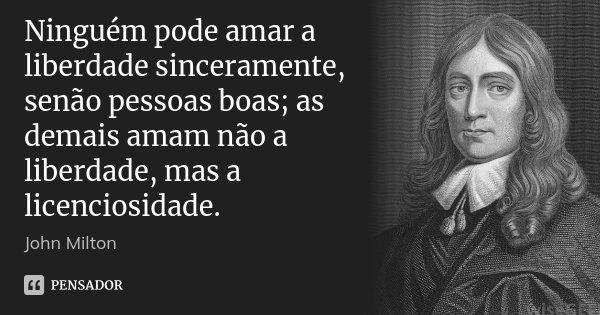 Ninguém pode amar a liberdade sinceramente, senão pessoas boas; as demais amam não a liberdade, mas a licenciosidade.... Frase de John Milton.