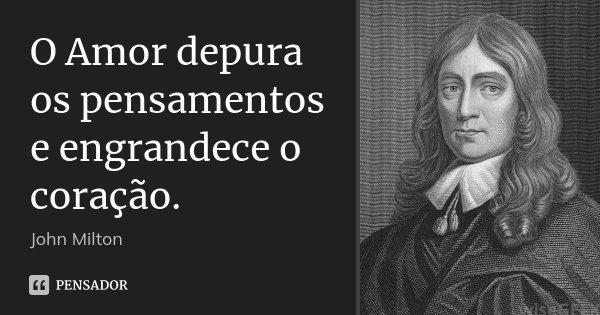 O Amor depura os pensamentos e engrandece o coração.... Frase de John Milton.
