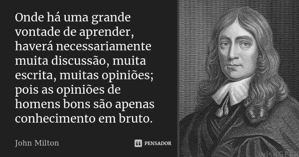 Onde há uma grande vontade de aprender, haverá necessariamente muita discussão, muita escrita, muitas opiniões; pois as opiniões de homens bons são apenas conhe... Frase de John Milton.