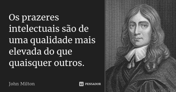 Os prazeres intelectuais são de uma qualidade mais elevada do que quaisquer outros.... Frase de John Milton.