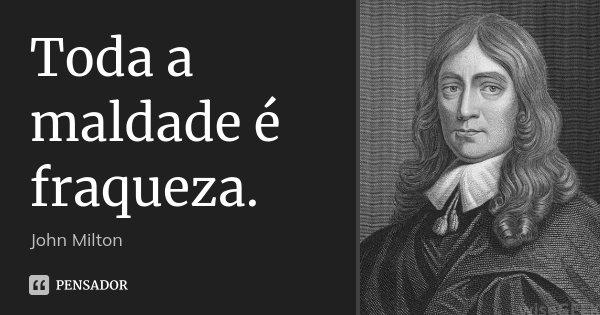 Toda a maldade é fraqueza.... Frase de John Milton.