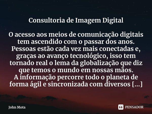 Consultoria de Imagem Digital O acesso aos meios de comunicação digitais tem ascendido com o passar dos anos. Pessoas estão cada vez mais conectadas e, graças ... Frase de John Mota.
