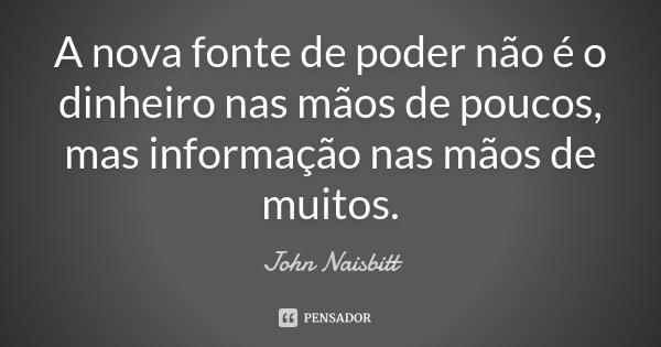 A nova fonte de poder não é o dinheiro nas mãos de poucos, mas informação nas mãos de muitos.... Frase de John Naisbitt.