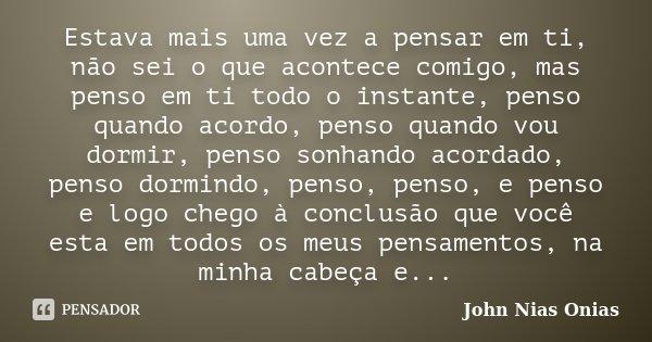 Estava mais uma vez a pensar em ti, não sei o que acontece comigo, mas penso em ti todo o instante, penso quando acordo, penso quando vou dormir, penso sonhando... Frase de John Nias Onias.