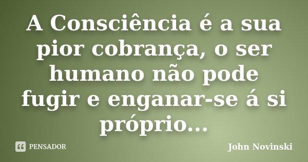 A Consciência é a sua pior cobrança, o ser humano não pode fugir e enganar-se á si próprio...... Frase de John Novinski.