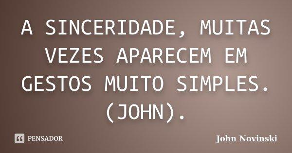 A SINCERIDADE, MUITAS VEZES APARECEM EM GESTOS MUITO SIMPLES.(JOHN).... Frase de John Novinski.