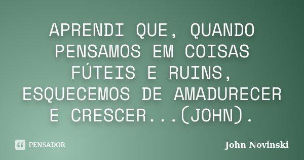 APRENDI QUE, QUANDO PENSAMOS EM COISAS FÚTEIS E RUINS, ESQUECEMOS DE AMADURECER E CRESCER...(JOHN).... Frase de John Novinski.