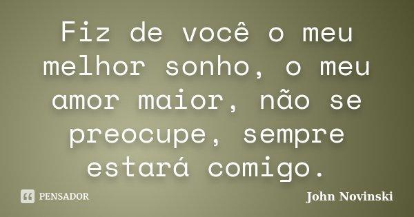 Fiz de você o meu melhor sonho, o meu amor maior, não se preocupe, sempre estará comigo.... Frase de John Novinski.