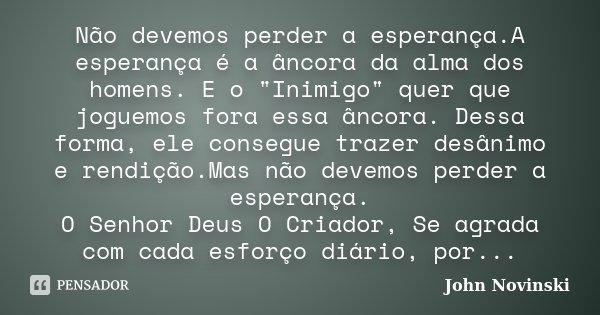 """Não devemos perder a esperança.A esperança é a âncora da alma dos homens. E o """"Inimigo"""" quer que joguemos fora essa âncora. Dessa forma, ele consegue ... Frase de John Novinski."""