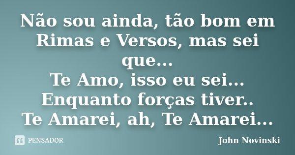 Não sou ainda, tão bom em Rimas e Versos, mas sei que... Te Amo, isso eu sei... Enquanto forças tiver.. Te Amarei, ah, Te Amarei...... Frase de John Novinski.