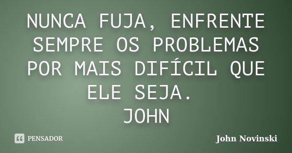 NUNCA FUJA, ENFRENTE SEMPRE OS PROBLEMAS POR MAIS DIFÍCIL QUE ELE SEJA. JOHN... Frase de John Novinski.