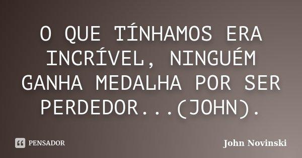 O QUE TÍNHAMOS ERA INCRÍVEL, NINGUÉM GANHA MEDALHA POR SER PERDEDOR...(JOHN).... Frase de John Novinski.