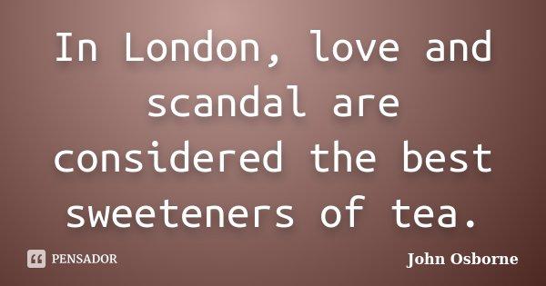 In London, love and scandal are considered the best sweeteners of tea.... Frase de John Osborne.
