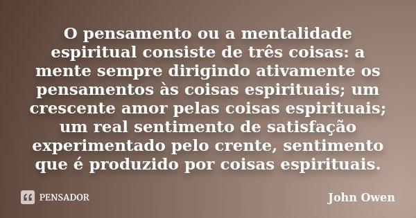 O pensamento ou a mentalidade espiritual consiste de três coisas: a mente sempre dirigindo ativamente os pensamentos às coisas espirituais; um crescente amor pe... Frase de John Owen.