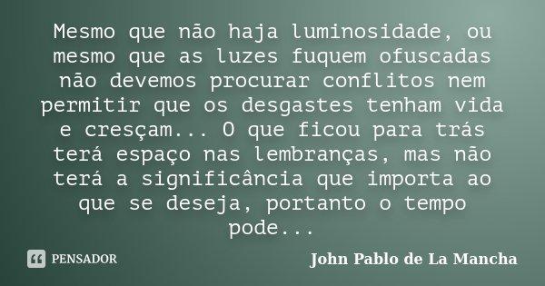 Mesmo que não haja luminosidade, ou mesmo que as luzes fuquem ofuscadas não devemos procurar conflitos nem permitir que os desgastes tenham vida e cresçam... O ... Frase de John Pablo de La Mancha.