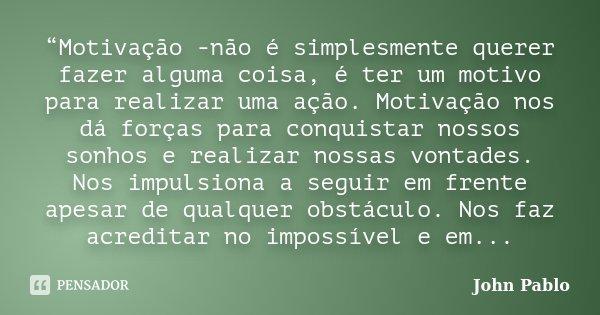 """""""Motivação -não é simplesmente querer fazer alguma coisa, é ter um motivo para realizar uma ação. Motivação nos dá forças para conquistar nossos sonhos e realiz... Frase de John Pablo."""