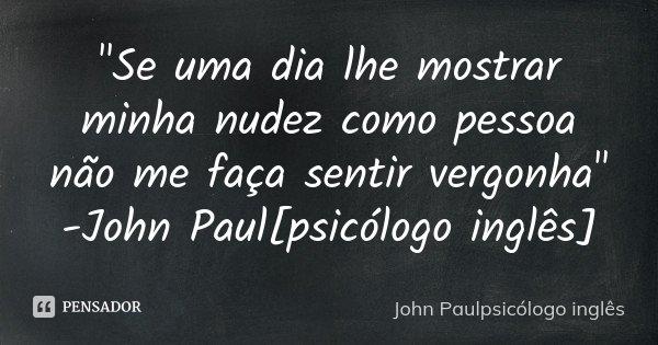 """""""Se uma dia lhe mostrar minha nudez como pessoa não me faça sentir vergonha"""" -John Paul[psicólogo inglês]... Frase de -John Paulpsicólogo inglês."""