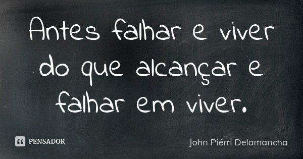 Antes falhar e viver do que alcançar e falhar em viver.... Frase de John Piérri Delamancha.