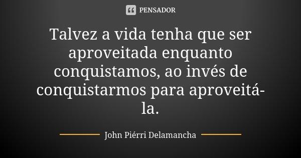 Talvez a vida tenha que ser aproveitada enquanto conquistamos, ao invés de conquistarmos para aproveitá-la.... Frase de John Piérri Delamancha.