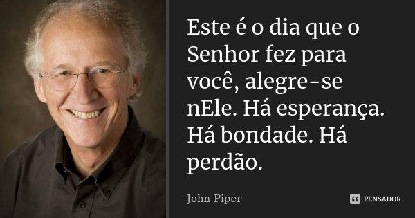 Este é o dia que o Senhor fez para você, alegre-se nEle. Há esperança. Há bondade. Há perdão.... Frase de John Piper.