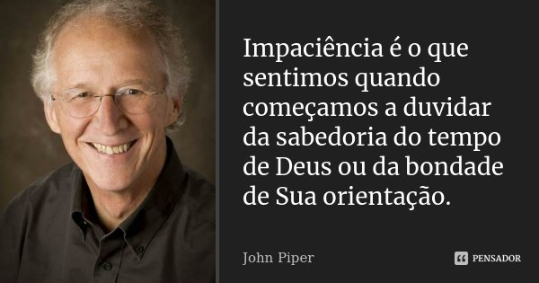 Impaciência é o que sentimos quando começamos a duvidar da sabedoria do tempo de Deus ou da bondade de Sua orientação.... Frase de John Piper.
