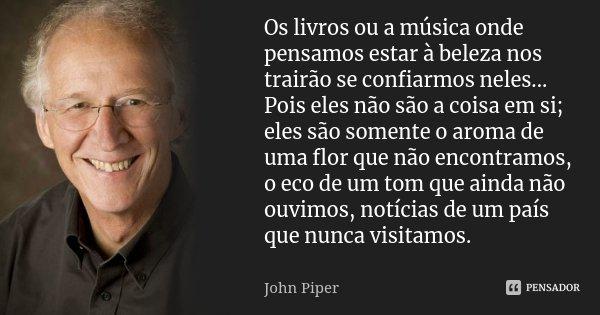 Os livros ou a música onde pensamos estar à beleza nos trairão se confiarmos neles... Pois eles não são a coisa em si; eles são somente o aroma de uma flor que ... Frase de John Piper.