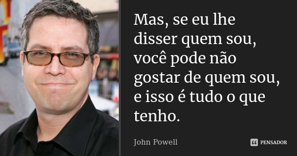 """""""Mas, se eu lhe disser quem sou, você pode não gostar de quem sou, e isso é tudo o que tenho.""""... Frase de John Powell."""