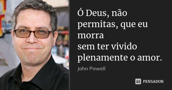 Ó Deus, não permitas, que eu morra sem ter vivido plenamente o amor.... Frase de John Powell.
