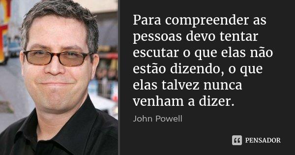 Para compreender as pessoas devo tentar escutar o que elas não estão dizendo, o que elas talvez nunca venham a dizer.... Frase de John Powell.